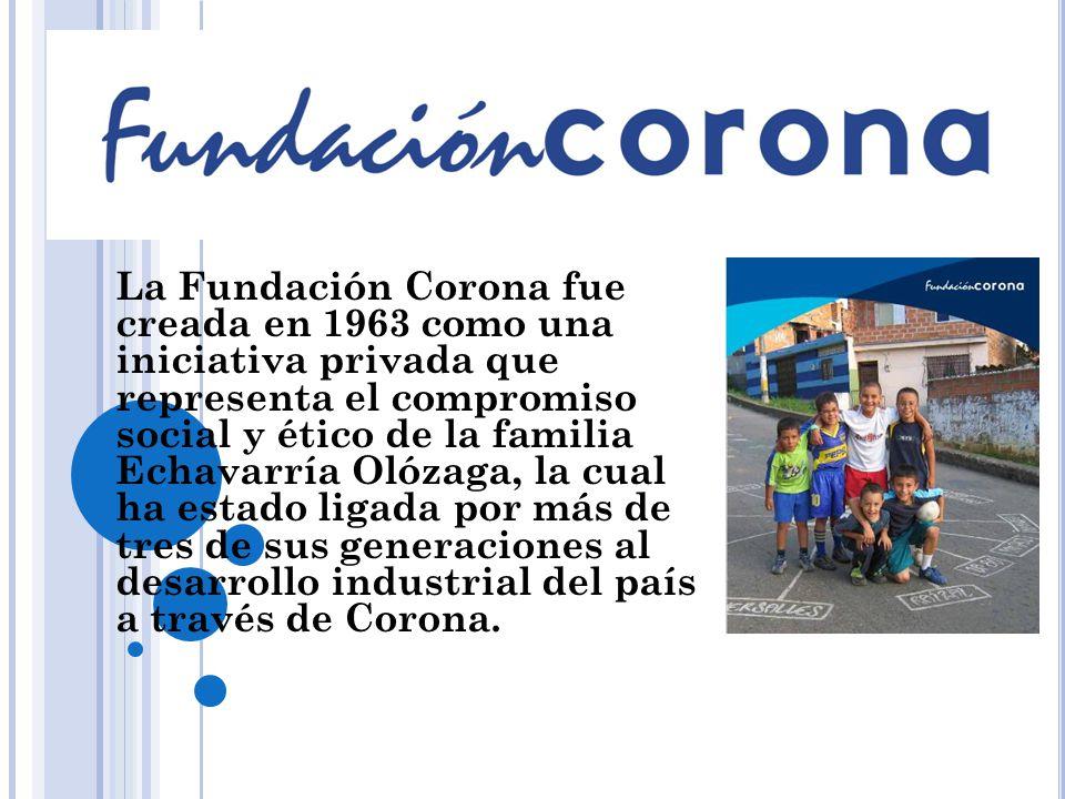 La Fundación Corona fue creada en 1963 como una iniciativa privada que representa el compromiso social y ético de la familia Echavarría Olózaga, la cual ha estado ligada por más de tres de sus generaciones al desarrollo industrial del país a través de Corona.