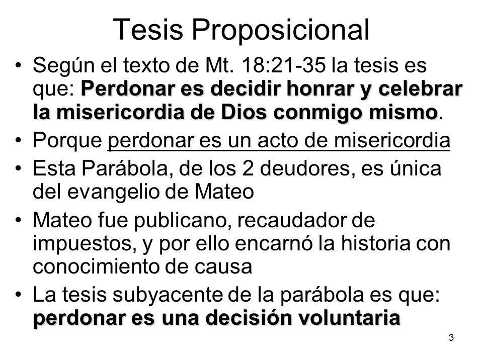 Tesis Proposicional Según el texto de Mt. 18:21-35 la tesis es que: Perdonar es decidir honrar y celebrar la misericordia de Dios conmigo mismo.