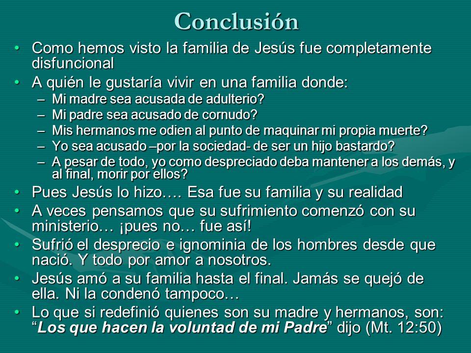 Conclusión Como hemos visto la familia de Jesús fue completamente disfuncional. A quién le gustaría vivir en una familia donde: