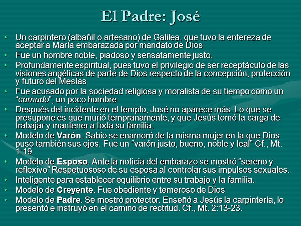 El Padre: José Un carpintero (albañil o artesano) de Galilea, que tuvo la entereza de aceptar a María embarazada por mandato de Dios.