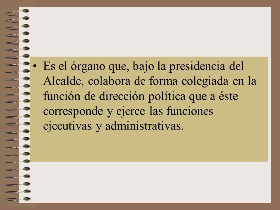 Es el órgano que, bajo la presidencia del Alcalde, colabora de forma colegiada en la función de dirección política que a éste corresponde y ejerce las funciones ejecutivas y administrativas.