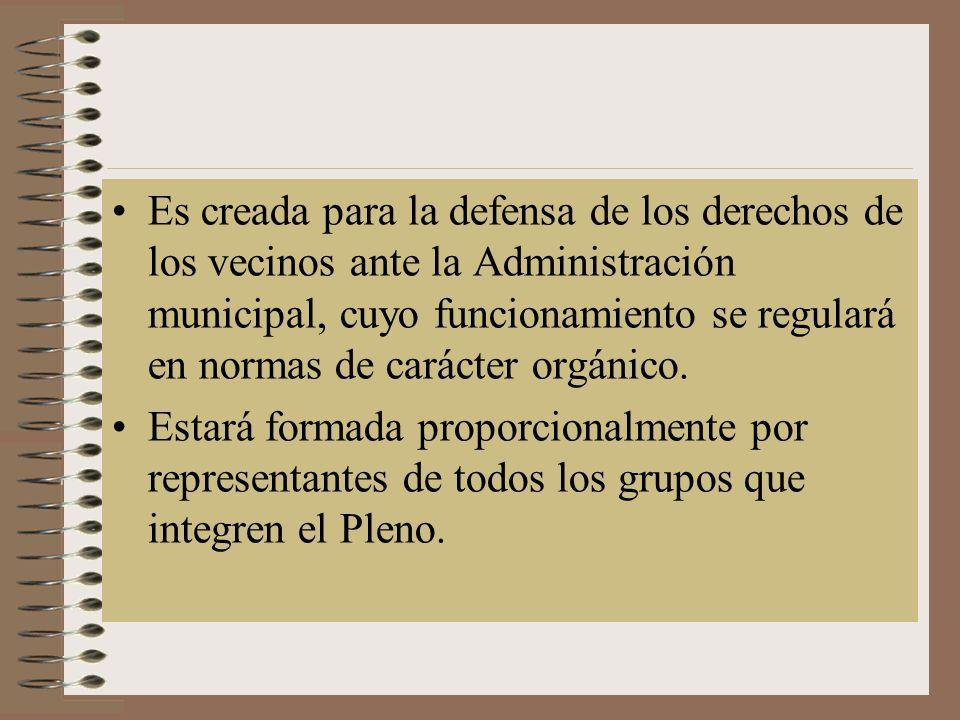 Es creada para la defensa de los derechos de los vecinos ante la Administración municipal, cuyo funcionamiento se regulará en normas de carácter orgánico.