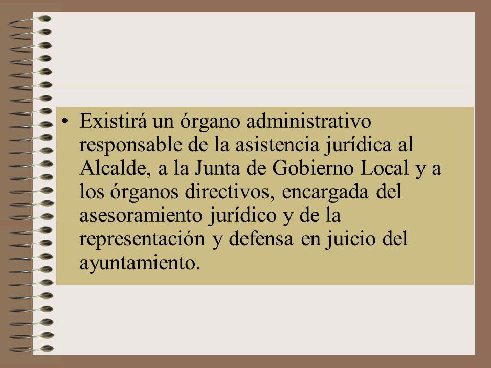 Existirá un órgano administrativo responsable de la asistencia jurídica al Alcalde, a la Junta de Gobierno Local y a los órganos directivos, encargada del asesoramiento jurídico y de la representación y defensa en juicio del ayuntamiento.