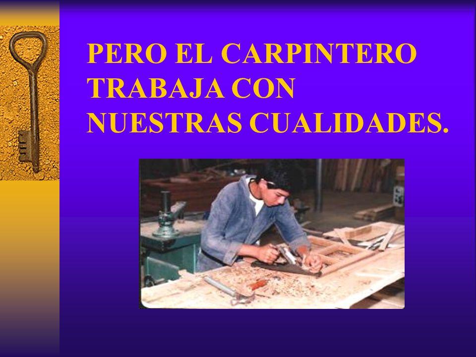 PERO EL CARPINTERO TRABAJA CON NUESTRAS CUALIDADES.