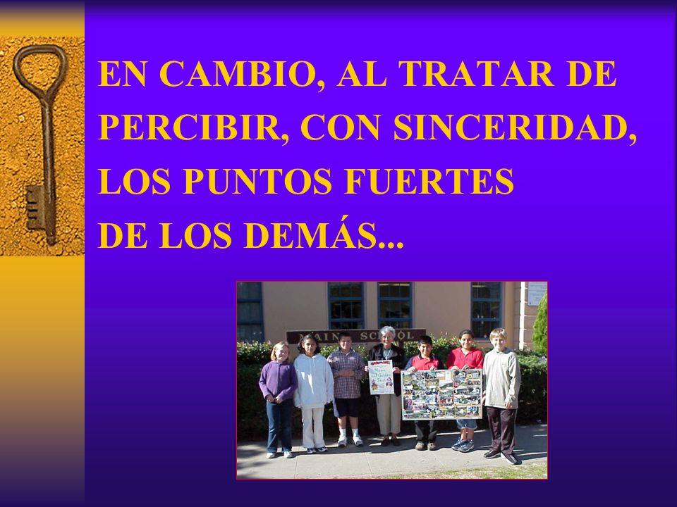 EN CAMBIO, AL TRATAR DE PERCIBIR, CON SINCERIDAD, LOS PUNTOS FUERTES DE LOS DEMÁS...