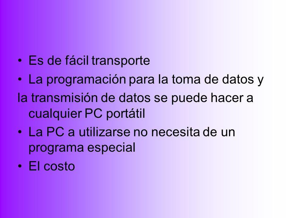 Es de fácil transporte La programación para la toma de datos y. la transmisión de datos se puede hacer a cualquier PC portátil.