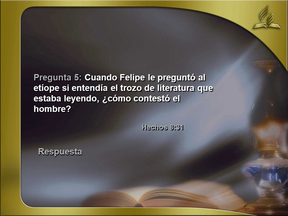 Pregunta 5: Cuando Felipe le preguntó al etíope si entendía el trozo de literatura que estaba leyendo, ¿cómo contestó el hombre Hechos 8:31