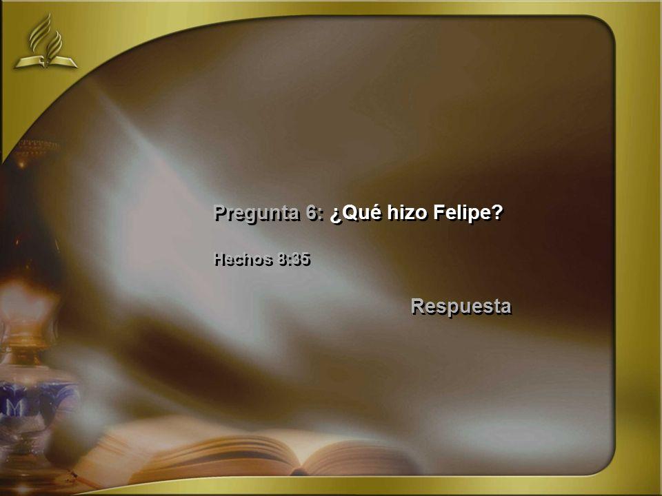 Pregunta 6: ¿Qué hizo Felipe Hechos 8:35