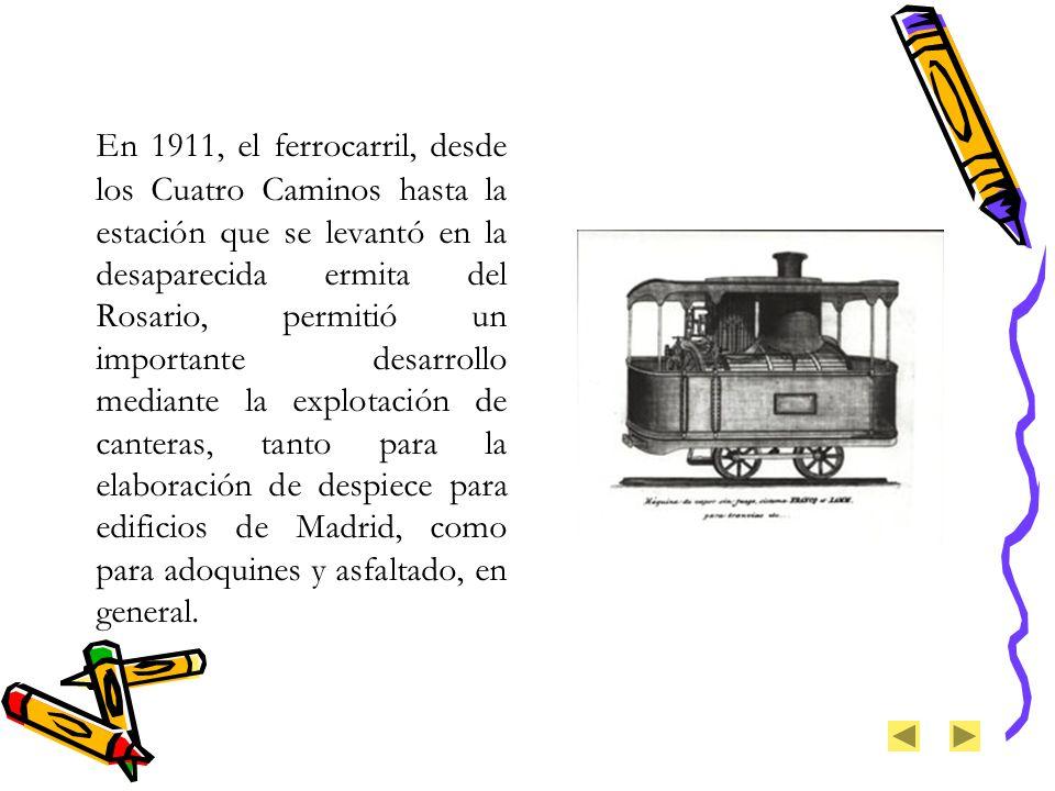 En 1911, el ferrocarril, desde los Cuatro Caminos hasta la estación que se levantó en la desaparecida ermita del Rosario, permitió un importante desarrollo mediante la explotación de canteras, tanto para la elaboración de despiece para edificios de Madrid, como para adoquines y asfaltado, en general.