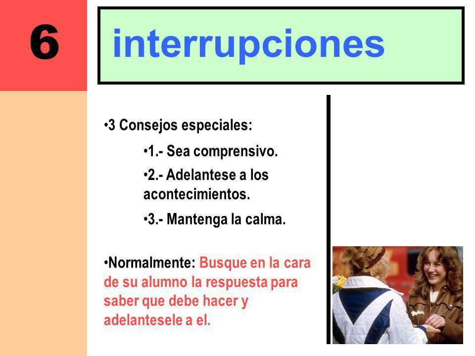 6 interrupciones 3 Consejos especiales: 1.- Sea comprensivo.