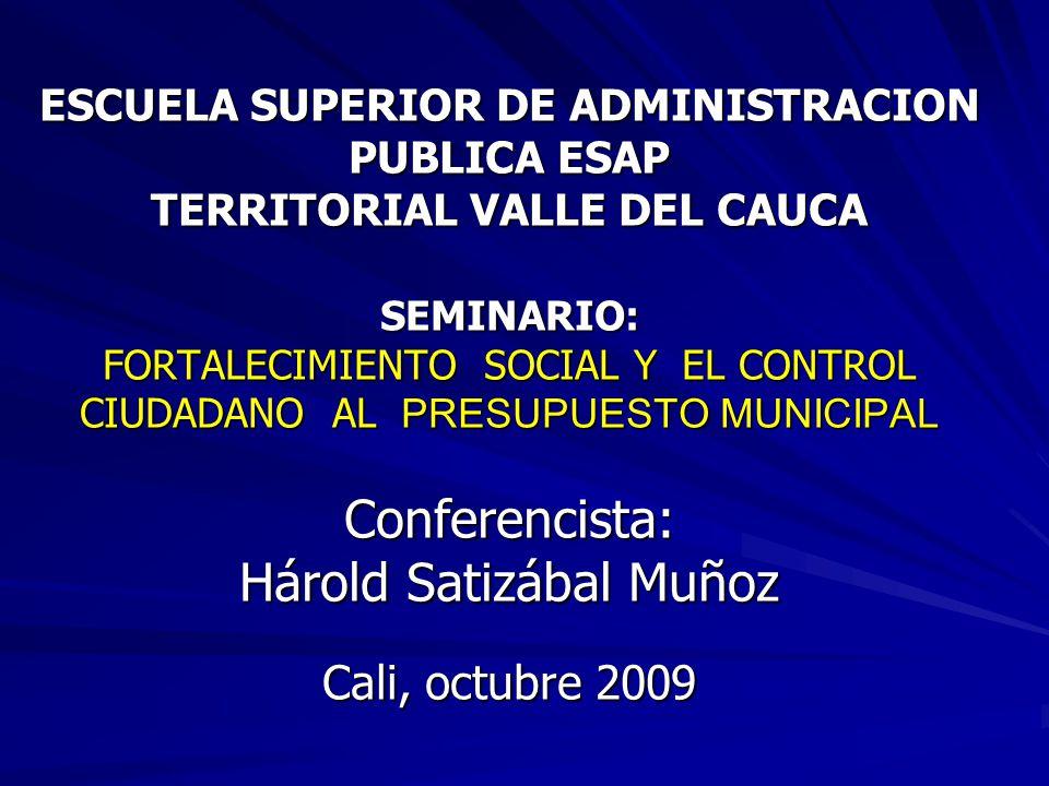 ESCUELA SUPERIOR DE ADMINISTRACION PUBLICA ESAP TERRITORIAL VALLE DEL CAUCA SEMINARIO: FORTALECIMIENTO SOCIAL Y EL CONTROL CIUDADANO AL PRESUPUESTO MUNICIPAL Conferencista: Hárold Satizábal Muñoz Cali, octubre 2009