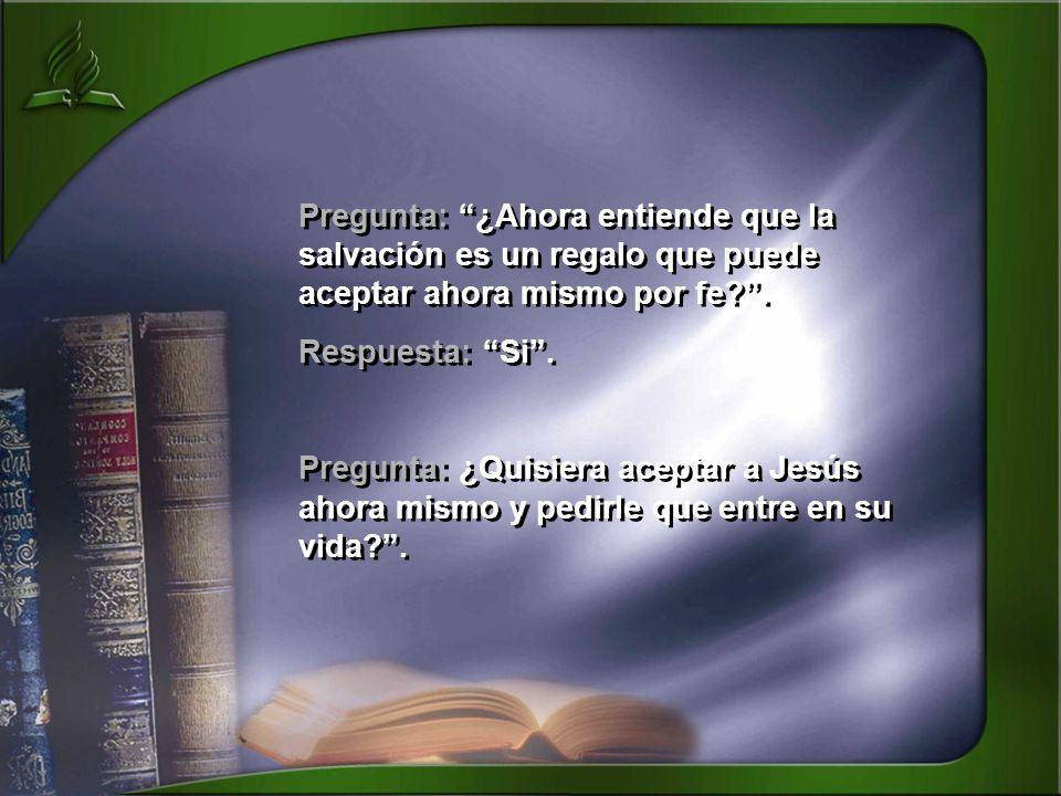 Pregunta: ¿Ahora entiende que la salvación es un regalo que puede aceptar ahora mismo por fe .