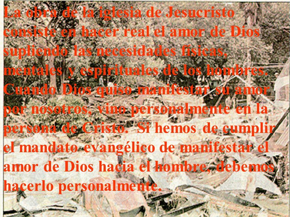 La obra de la iglesia de Jesucristo consiste en hacer real el amor de Dios supliendo las necesidades físicas, mentales y espirituales de los hombres.