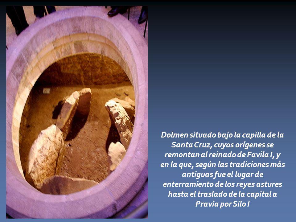 Dolmen situado bajo la capilla de la Santa Cruz, cuyos orígenes se remontan al reinado de Favila I, y en la que, según las tradiciones más antiguas fue el lugar de enterramiento de los reyes astures hasta el traslado de la capital a Pravia por Silo I