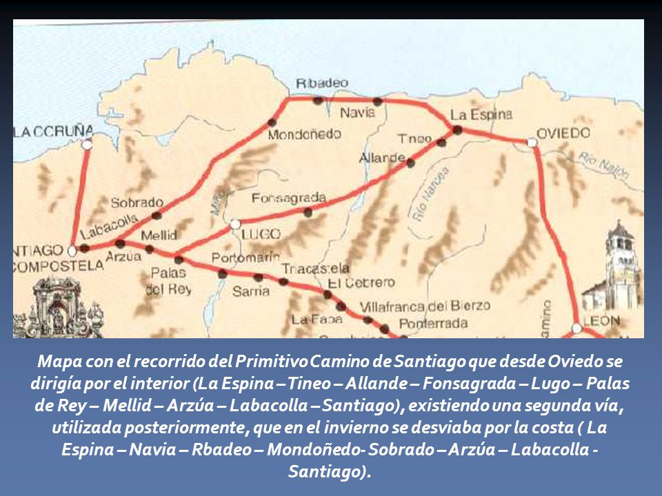 Mapa con el recorrido del Primitivo Camino de Santiago que desde Oviedo se dirigía por el interior (La Espina – Tineo – Allande – Fonsagrada – Lugo – Palas de Rey – Mellid – Arzúa – Labacolla – Santiago), existiendo una segunda vía, utilizada posteriormente, que en el invierno se desviaba por la costa ( La Espina – Navia – Rbadeo – Mondoñedo- Sobrado – Arzúa – Labacolla - Santiago).