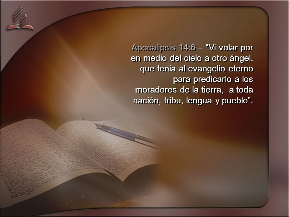 Apocalipsis 14:6 – Vi volar por en medio del cielo a otro ángel, que tenia al evangelio eterno para predicarlo a los moradores de la tierra, a toda nación, tribu, lengua y pueblo .