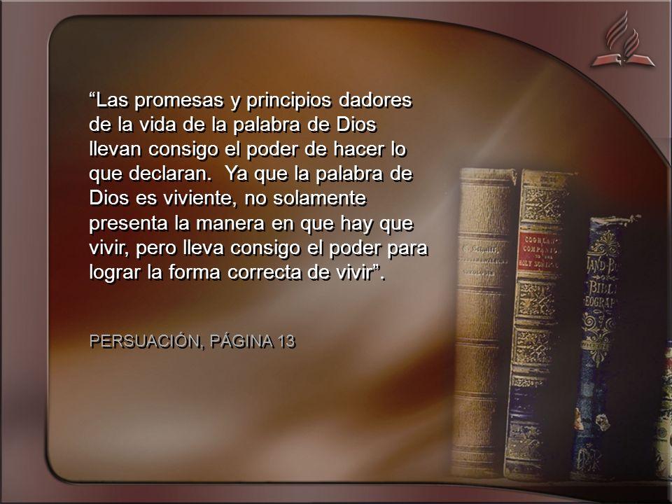 Las promesas y principios dadores de la vida de la palabra de Dios llevan consigo el poder de hacer lo que declaran. Ya que la palabra de Dios es viviente, no solamente presenta la manera en que hay que vivir, pero lleva consigo el poder para lograr la forma correcta de vivir .