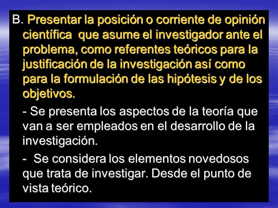 B. Presentar la posición o corriente de opinión científica que asume el investigador ante el problema, como referentes teóricos para la justificación de la investigación así como para la formulación de las hipótesis y de los objetivos.