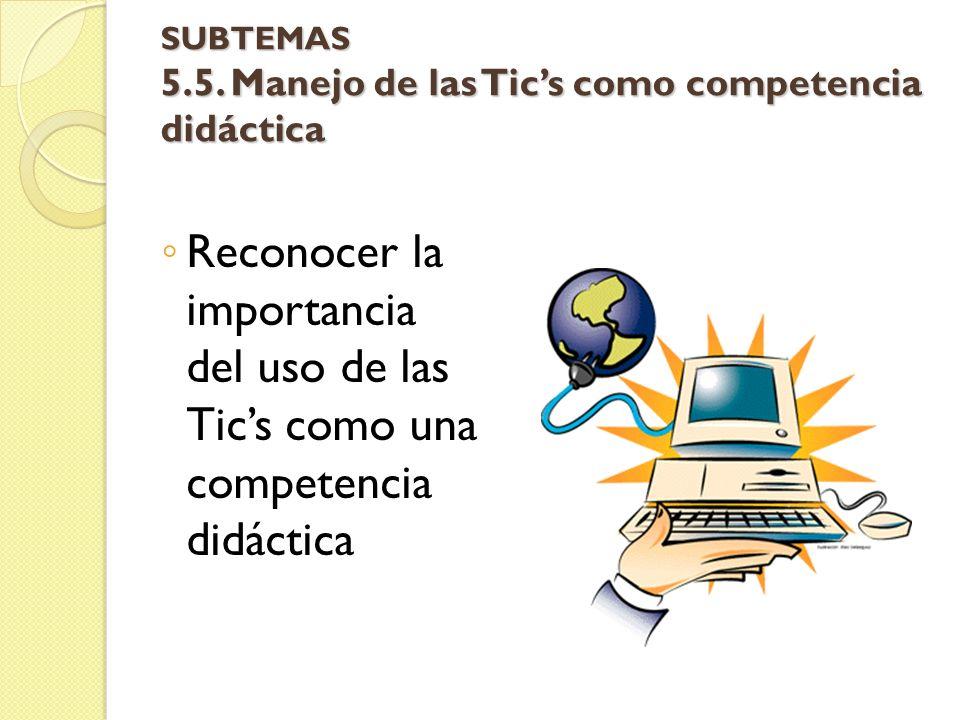 SUBTEMAS 5.5. Manejo de las Tic's como competencia didáctica