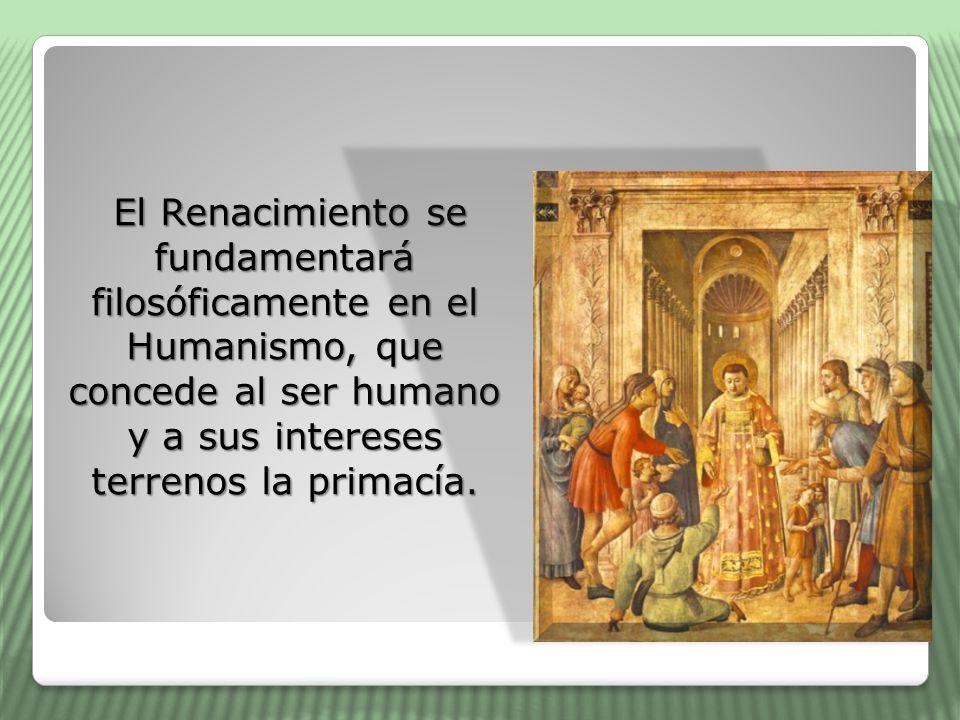 El Renacimiento se fundamentará filosóficamente en el Humanismo, que concede al ser humano y a sus intereses terrenos la primacía.