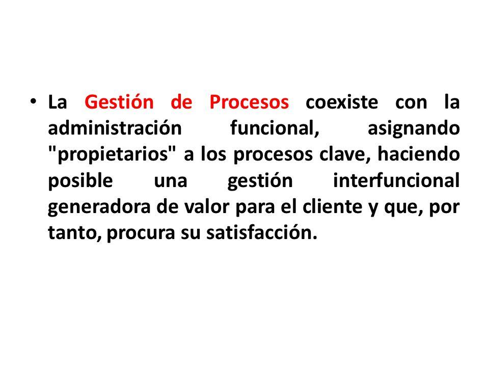 La Gestión de Procesos coexiste con la administración funcional, asignando propietarios a los procesos clave, haciendo posible una gestión interfuncional generadora de valor para el cliente y que, por tanto, procura su satisfacción.