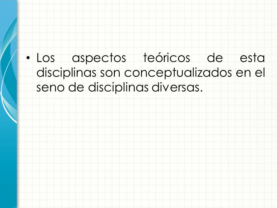 Los aspectos teóricos de esta disciplinas son conceptualizados en el seno de disciplinas diversas.
