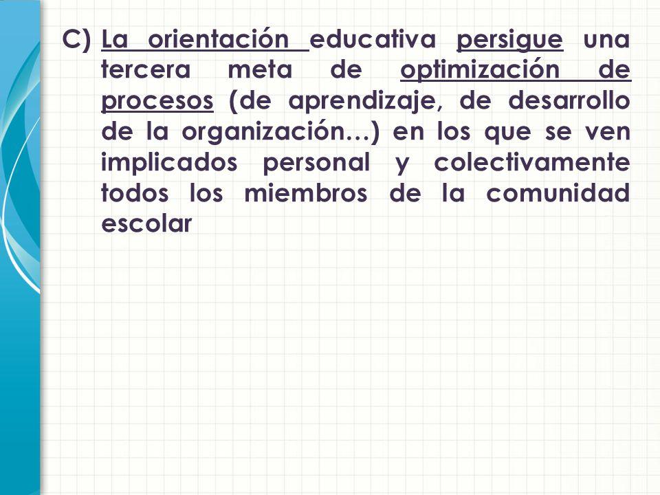 C) La orientación educativa persigue una tercera meta de optimización de procesos (de aprendizaje, de desarrollo de la organización…) en los que se ven implicados personal y colectivamente todos los miembros de la comunidad escolar