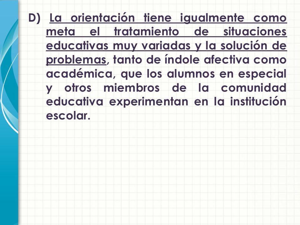 D) La orientación tiene igualmente como meta el tratamiento de situaciones educativas muy variadas y la solución de problemas, tanto de índole afectiva como académica, que los alumnos en especial y otros miembros de la comunidad educativa experimentan en la institución escolar.