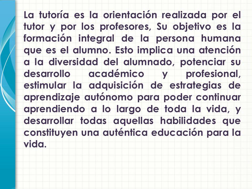 La tutoría es la orientación realizada por el tutor y por los profesores, Su objetivo es la formación integral de la persona humana que es el alumno.