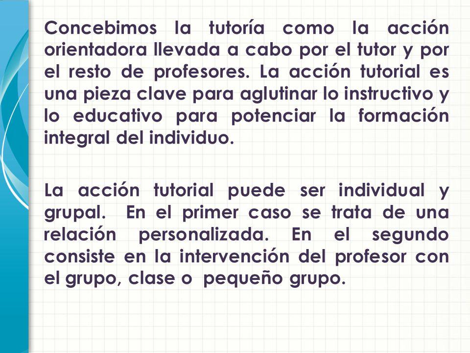 Concebimos la tutoría como la acción orientadora llevada a cabo por el tutor y por el resto de profesores.