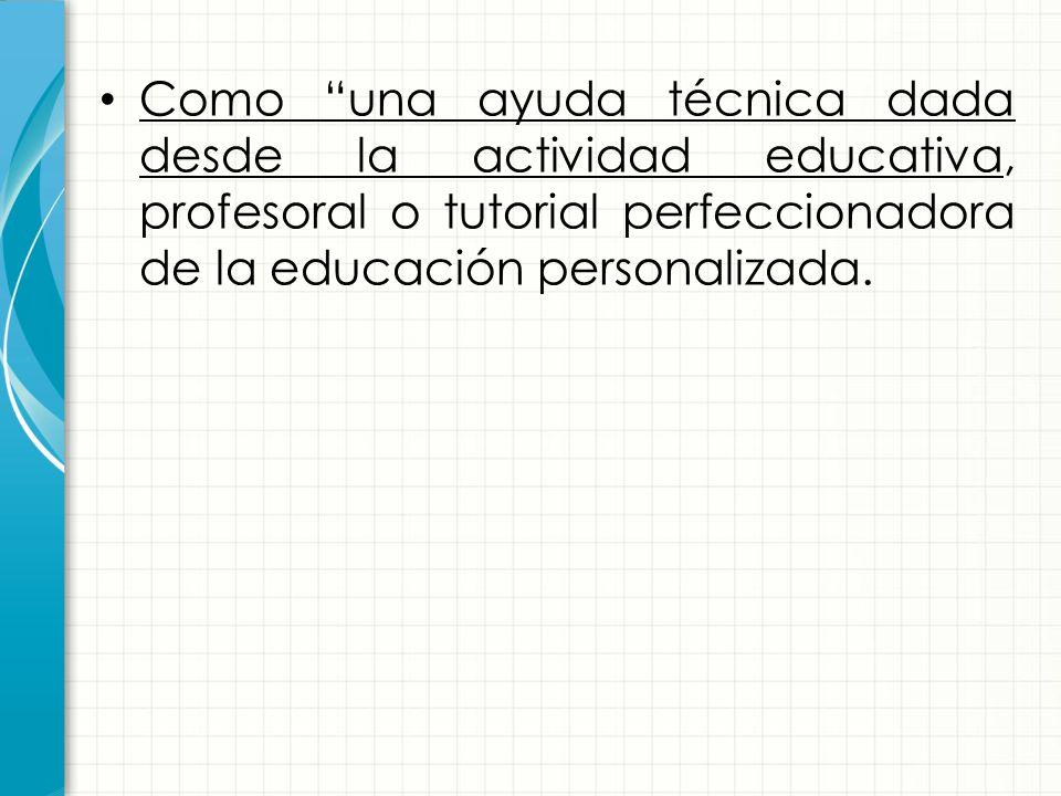 Como una ayuda técnica dada desde la actividad educativa, profesoral o tutorial perfeccionadora de la educación personalizada.