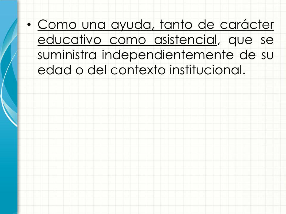 Como una ayuda, tanto de carácter educativo como asistencial, que se suministra independientemente de su edad o del contexto institucional.