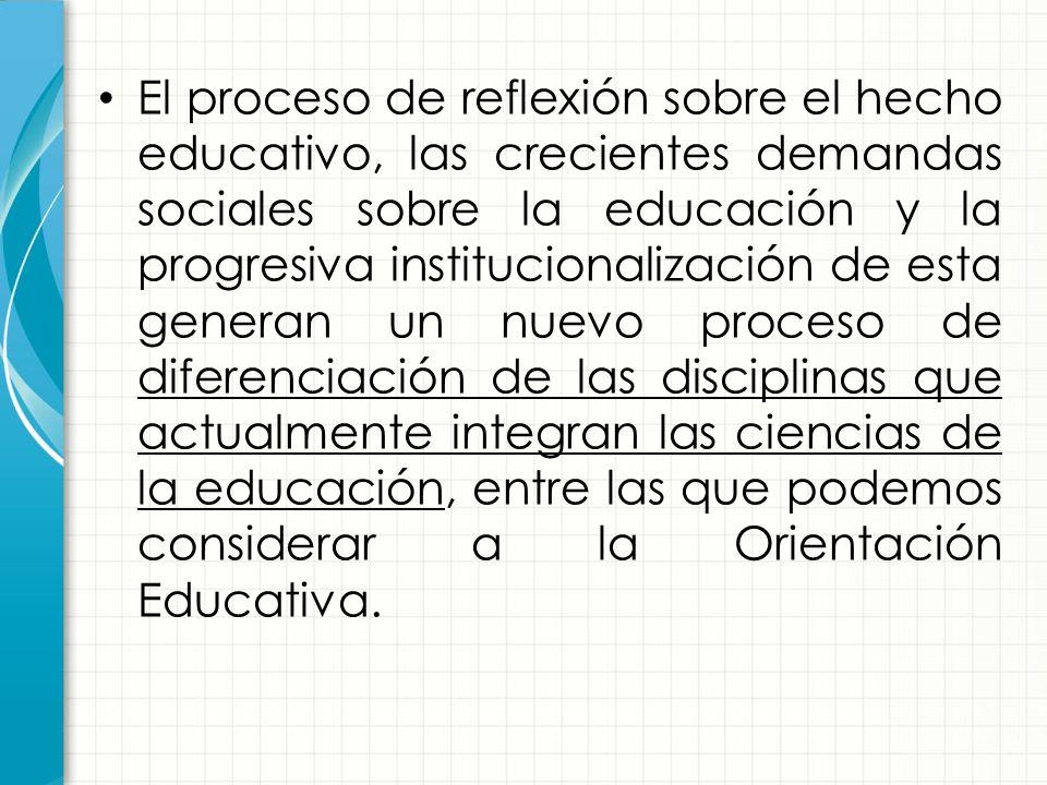 El proceso de reflexión sobre el hecho educativo, las crecientes demandas sociales sobre la educación y la progresiva institucionalización de esta generan un nuevo proceso de diferenciación de las disciplinas que actualmente integran las ciencias de la educación, entre las que podemos considerar a la Orientación Educativa.