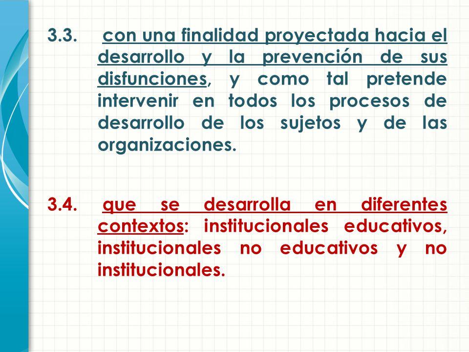 3.3. con una finalidad proyectada hacia el desarrollo y la prevención de sus disfunciones, y como tal pretende intervenir en todos los procesos de desarrollo de los sujetos y de las organizaciones.