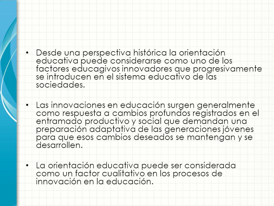 Desde una perspectiva histórica la orientación educativa puede considerarse como uno de los factores educagivos innovadores que progresivamente se introducen en el sistema educativo de las sociedades.