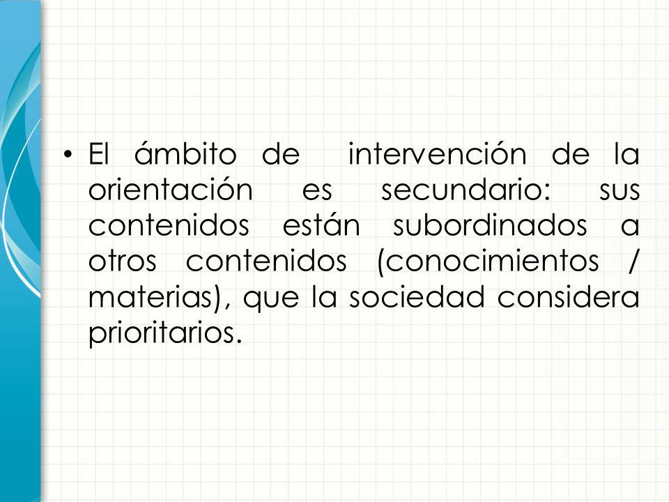 El ámbito de intervención de la orientación es secundario: sus contenidos están subordinados a otros contenidos (conocimientos / materias), que la sociedad considera prioritarios.