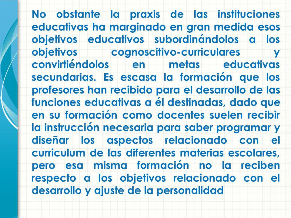 No obstante la praxis de las instituciones educativas ha marginado en gran medida esos objetivos educativos subordinándolos a los objetivos cognoscitivo-curriculares y convirtiéndolos en metas educativas secundarias.