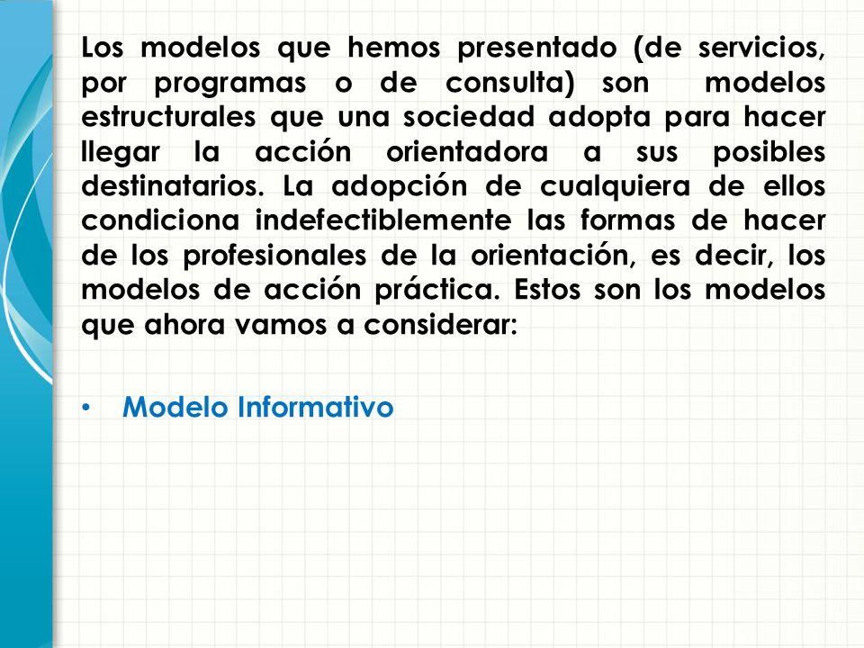 Los modelos que hemos presentado (de servicios, por programas o de consulta) son modelos estructurales que una sociedad adopta para hacer llegar la acción orientadora a sus posibles destinatarios. La adopción de cualquiera de ellos condiciona indefectiblemente las formas de hacer de los profesionales de la orientación, es decir, los modelos de acción práctica. Estos son los modelos que ahora vamos a considerar: