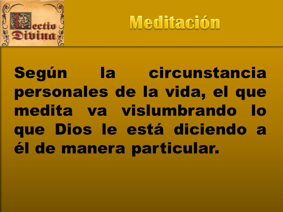 Meditación Según la circunstancia personales de la vida, el que medita va vislumbrando lo que Dios le está diciendo a él de manera particular.