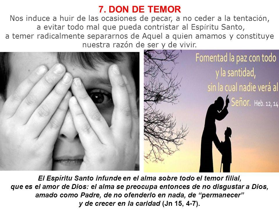 7. DON DE TEMOR Nos induce a huir de las ocasiones de pecar, a no ceder a la tentación, a evitar todo mal que pueda contristar al Espíritu Santo,