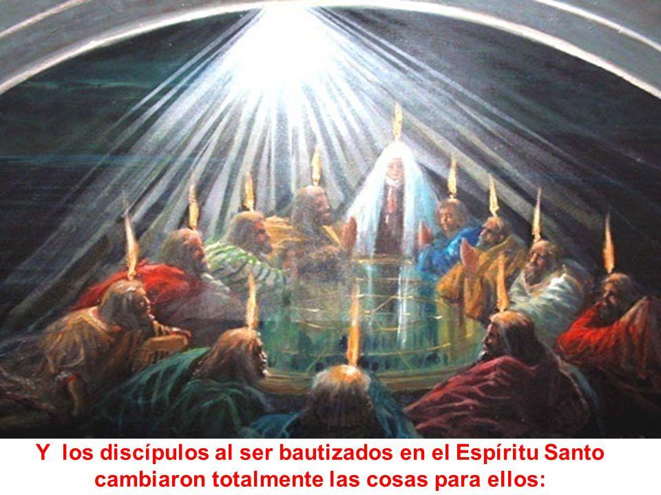 Y los discípulos al ser bautizados en el Espíritu Santo cambiaron totalmente las cosas para ellos: