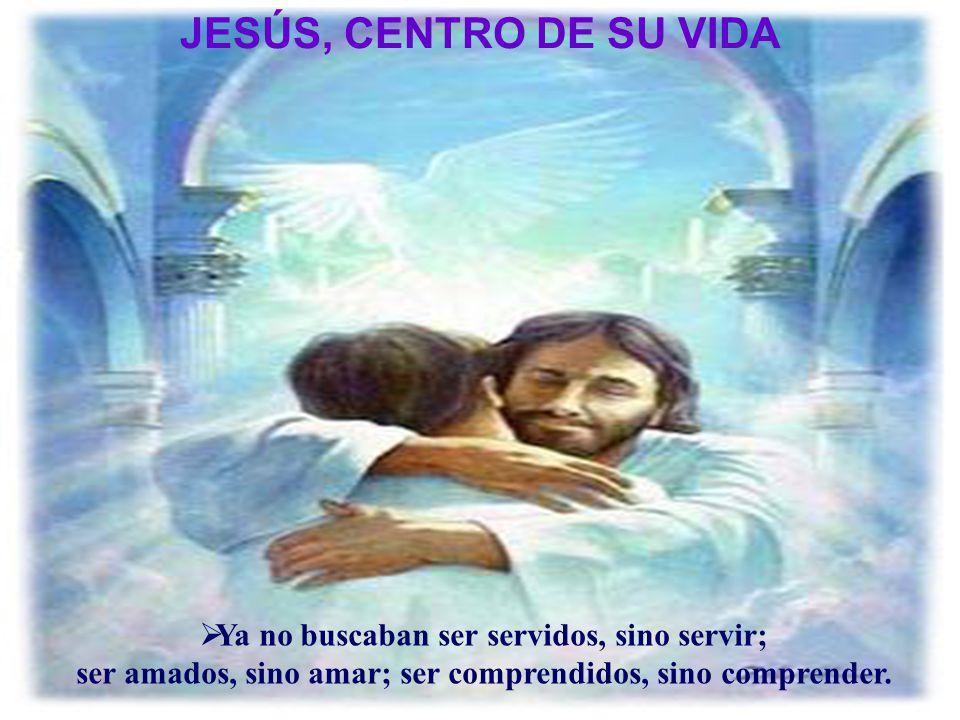 JESÚS, CENTRO DE SU VIDA Ya no buscaban ser servidos, sino servir;