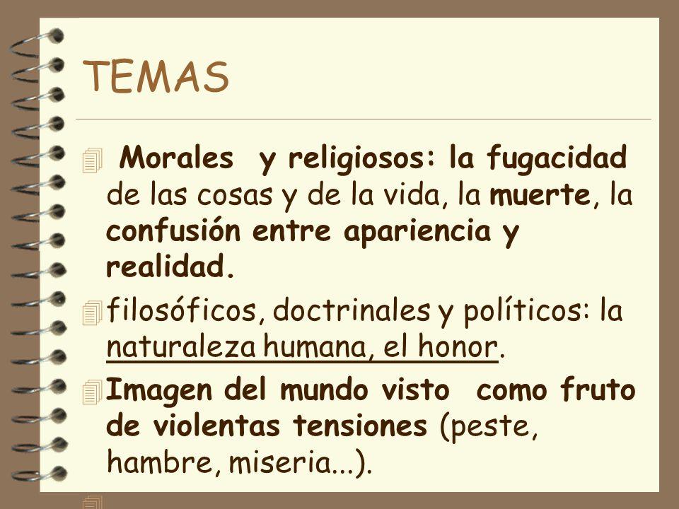 TEMAS Morales y religiosos: la fugacidad de las cosas y de la vida, la muerte, la confusión entre apariencia y realidad.