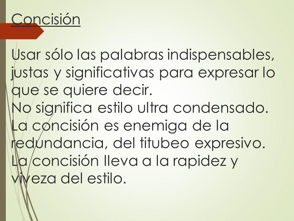 Concisión Usar sólo las palabras indispensables, justas y significativas para expresar lo que se quiere decir.