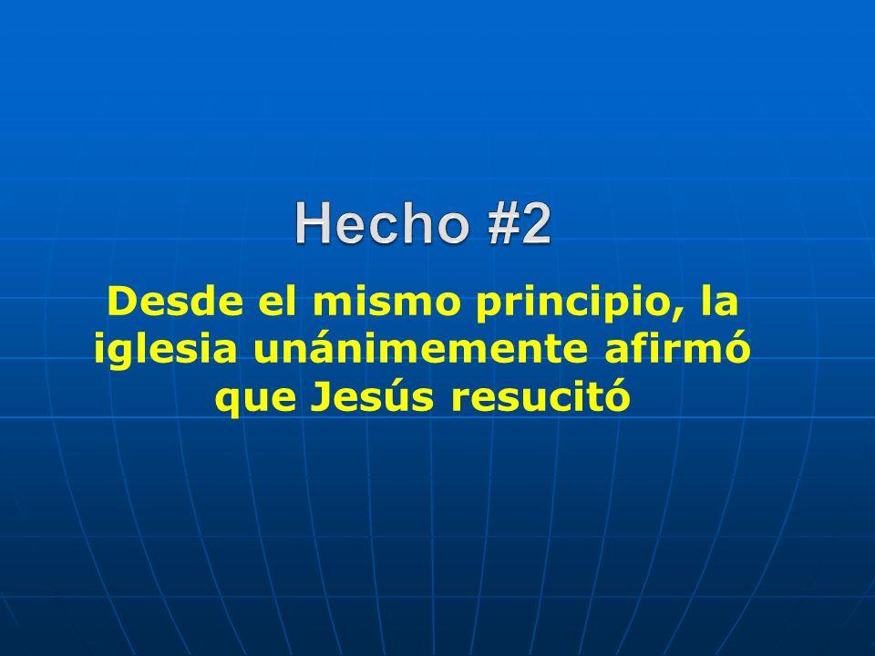 Hecho #2 Desde el mismo principio, la iglesia unánimemente afirmó que Jesús resucitó