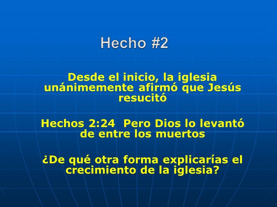 Hecho #2 Desde el inicio, la iglesia unánimemente afirmó que Jesús resucitó. Hechos 2:24 Pero Dios lo levantó de entre los muertos.