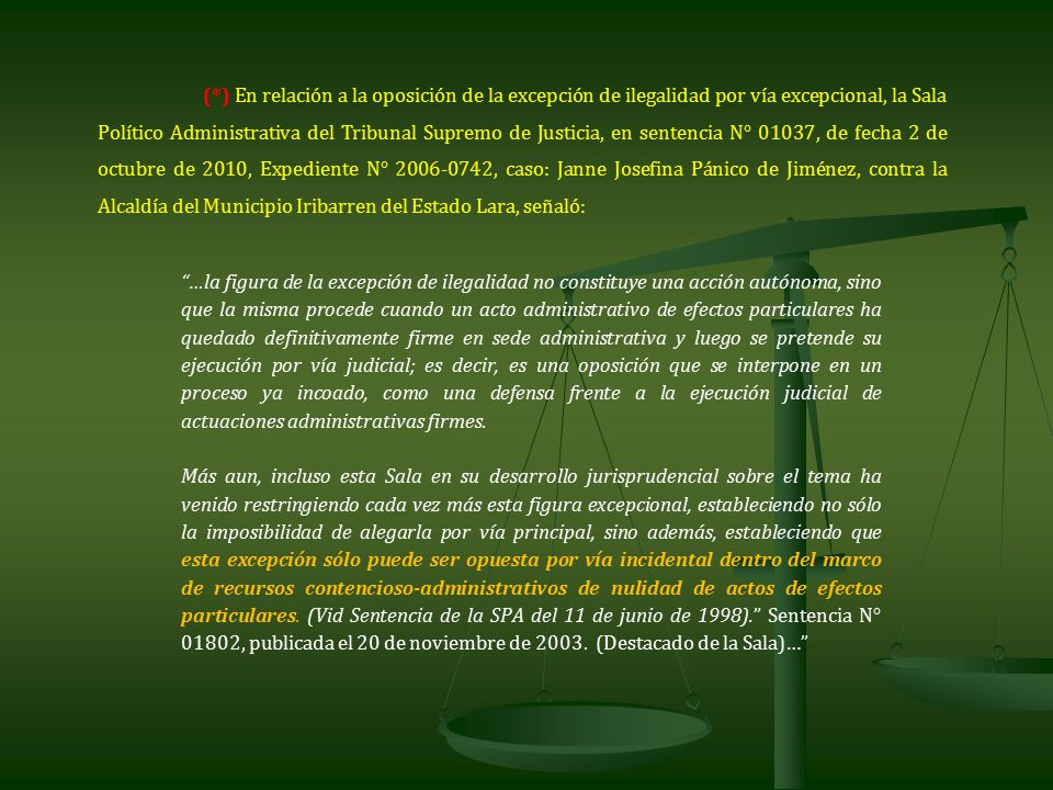 (*) En relación a la oposición de la excepción de ilegalidad por vía excepcional, la Sala Político Administrativa del Tribunal Supremo de Justicia, en sentencia N° 01037, de fecha 2 de octubre de 2010, Expediente N° 2006-0742, caso: Janne Josefina Pánico de Jiménez, contra la Alcaldía del Municipio Iribarren del Estado Lara, señaló: