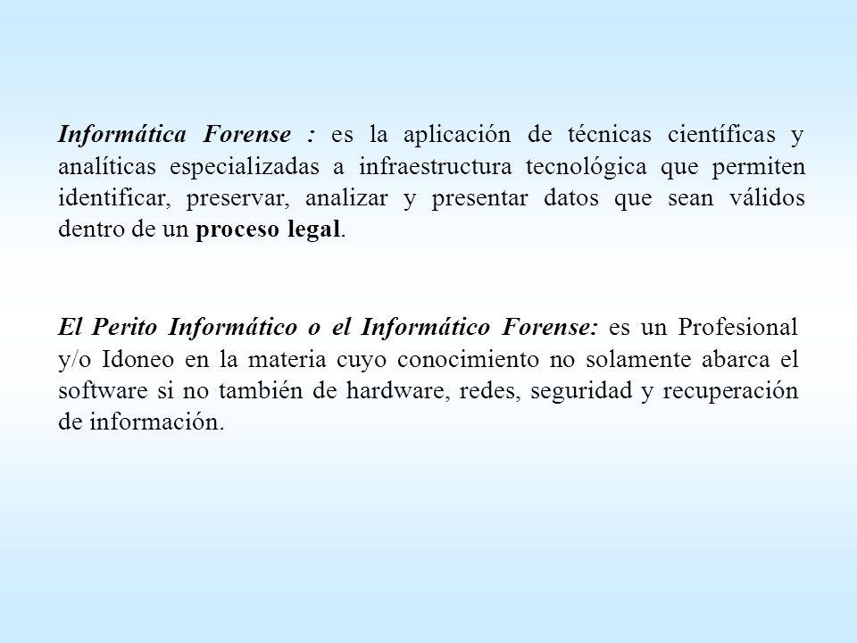 Informática Forense : es la aplicación de técnicas científicas y analíticas especializadas a infraestructura tecnológica que permiten identificar, preservar, analizar y presentar datos que sean válidos dentro de un proceso legal.
