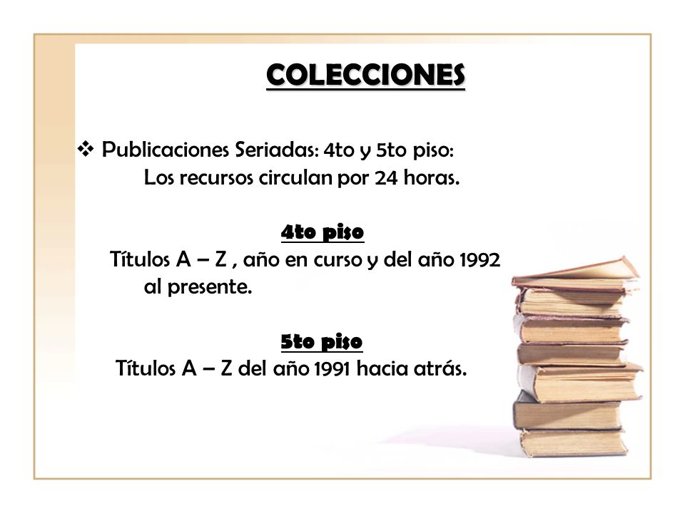 COLECCIONES Publicaciones Seriadas: 4to y 5to piso: Los recursos circulan por 24 horas.