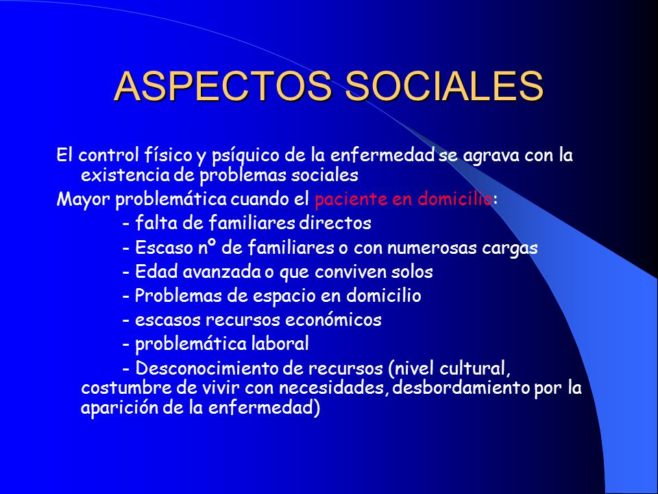 ASPECTOS SOCIALES El control físico y psíquico de la enfermedad se agrava con la existencia de problemas sociales.